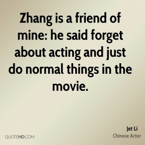 Zhang is a friend of mine: he said forget about acting and just do normal things in the movie.
