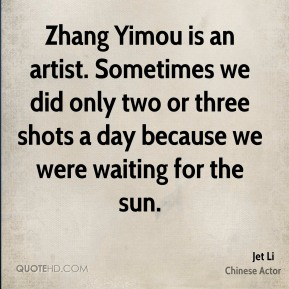 Zhang Yimou is an artist. Sometimes we did only two or three shots a day because we were waiting for the sun.