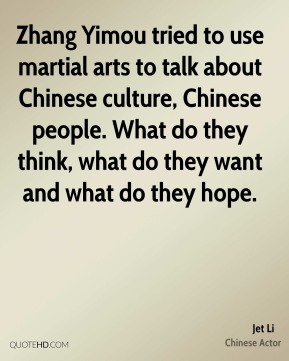 Zhang Yimou tried to use martial arts to talk about Chinese culture, Chinese people. What do they think, what do they want and what do they hope.