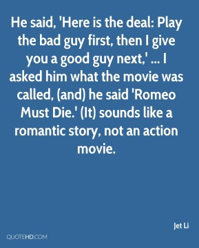 Jet Li  - He said, 'Here is the deal: Play the bad guy first, then I give you a good guy next,' ... I asked him what the movie was called, (and) he said 'Romeo Must Die.' (It) sounds like a romantic story, not an action movie.
