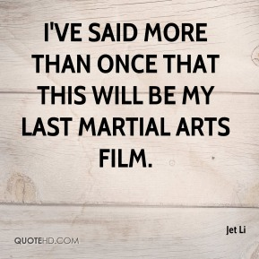Jet Li  - I've said more than once that this will be my last martial arts film.