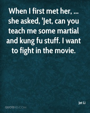 Jet Li  - When I first met her, ... she asked, 'Jet, can you teach me some martial and kung fu stuff. I want to fight in the movie.