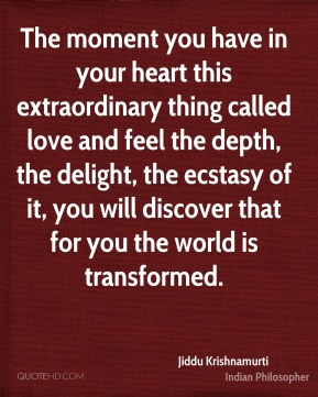 Jiddu Krishnamurti - The moment you have in your heart this extraordinary thing called love and feel the depth, the delight, the ecstasy of it, you will discover that for you the world is transformed.