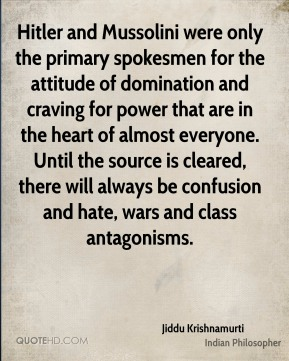 Jiddu Krishnamurti - Hitler and Mussolini were only the primary spokesmen for the attitude of domination and craving for power that are in the heart of almost everyone. Until the source is cleared, there will always be confusion and hate, wars and class antagonisms.