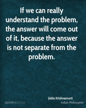 Jiddu Krishnamurti - If we can really understand the problem, the answer will come out of it, because the answer is not separate from the problem.