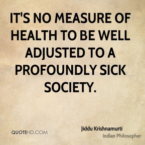 Jiddu Krishnamurti - It's no measure of health to be well adjusted to a profoundly sick society.