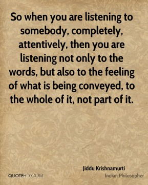 So when you are listening to somebody, completely, attentively, then you are listening not only to the words, but also to the feeling of what is being conveyed, to the whole of it, not part of it.