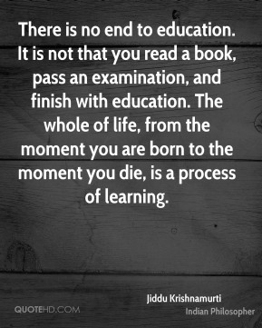 There is no end to education. It is not that you read a book, pass an examination, and finish with education. The whole of life, from the moment you are born to the moment you die, is a process of learning.