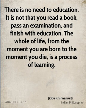 There is no need to education. It is not that you read a book, pass an examination, and finish with education. The whole of life, from the moment you are born to the moment you die, is a process of learning.