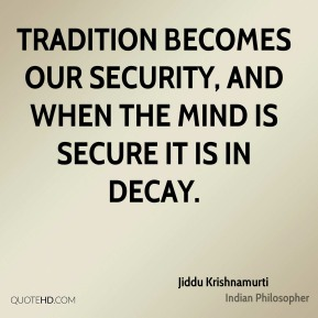 Jiddu Krishnamurti - Tradition becomes our security, and when the mind is secure it is in decay.