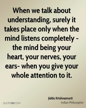 Jiddu Krishnamurti - When we talk about understanding, surely it takes place only when the mind listens completely - the mind being your heart, your nerves, your ears- when you give your whole attention to it.