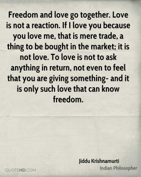Jiddu Krishnamurti  - Freedom and love go together. Love is not a reaction. If I love you because you love me, that is mere trade, a thing to be bought in the market; it is not love. To love is not to ask anything in return, not even to feel that you are giving something- and it is only such love that can know freedom.