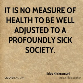 Jiddu Krishnamurti - It is no measure of health to be well adjusted to a profoundly sick society.