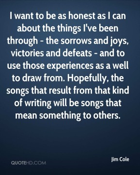 Jim Cole - I want to be as honest as I can about the things I've been through - the sorrows and joys, victories and defeats - and to use those experiences as a well to draw from. Hopefully, the songs that result from that kind of writing will be songs that mean something to others.