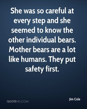 Jim Cole  - She was so careful at every step and she seemed to know the other individual bears. Mother bears are a lot like humans. They put safety first.