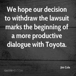 Jim Cole  - We hope our decision to withdraw the lawsuit marks the beginning of a more productive dialogue with Toyota.