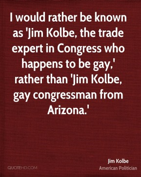 I would rather be known as 'Jim Kolbe, the trade expert in Congress who happens to be gay,' rather than 'Jim Kolbe, gay congressman from Arizona.'