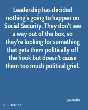 Leadership has decided nothing's going to happen on Social Security. They don't see a way out of the box, so they're looking for something that gets them politically off the hook but doesn't cause them too much political grief.