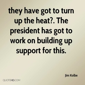 they have got to turn up the heat?. The president has got to work on building up support for this.