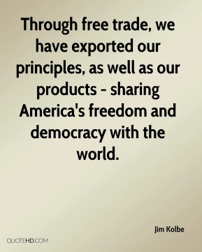 Jim Kolbe  - Through free trade, we have exported our principles, as well as our products - sharing America's freedom and democracy with the world.