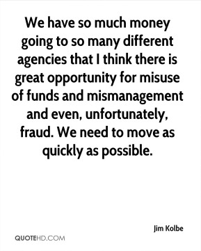 We have so much money going to so many different agencies that I think there is great opportunity for misuse of funds and mismanagement and even, unfortunately, fraud. We need to move as quickly as possible.