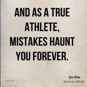 Jim Otto - And as a true athlete, mistakes haunt you forever.