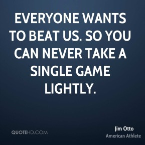 Jim Otto - Everyone wants to beat us. So you can never take a single game lightly.