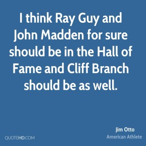 Jim Otto - I think Ray Guy and John Madden for sure should be in the Hall of Fame and Cliff Branch should be as well.
