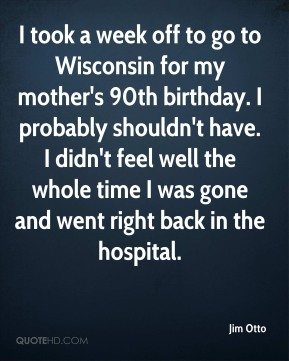 Jim Otto  - I took a week off to go to Wisconsin for my mother's 90th birthday. I probably shouldn't have. I didn't feel well the whole time I was gone and went right back in the hospital.