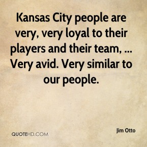 Jim Otto  - Kansas City people are very, very loyal to their players and their team, ... Very avid. Very similar to our people.