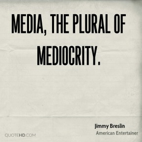Media, the plural of mediocrity.
