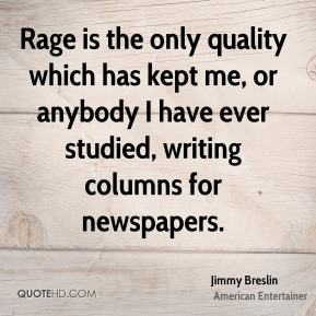 Rage is the only quality which has kept me, or anybody I have ever studied, writing columns for newspapers.