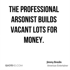 Jimmy Breslin - The professional arsonist builds vacant lots for money.