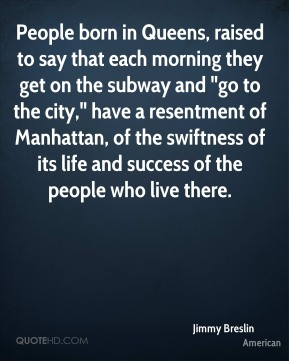 "People born in Queens, raised to say that each morning they get on the subway and ""go to the city,"" have a resentment of Manhattan, of the swiftness of its life and success of the people who live there."