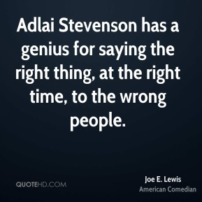 Joe E. Lewis - Adlai Stevenson has a genius for saying the right thing, at the right time, to the wrong people.