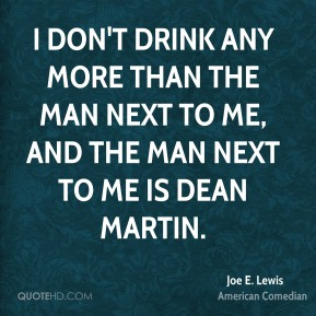 Joe E. Lewis - I don't drink any more than the man next to me, and the man next to me is Dean Martin.