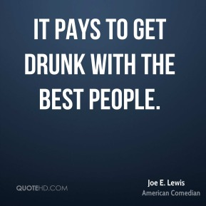 Joe E. Lewis - It pays to get drunk with the best people.