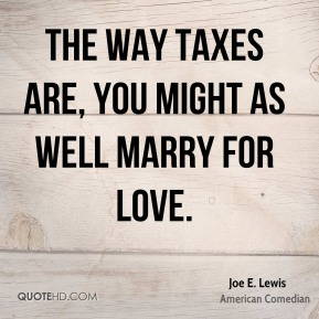 The way taxes are, you might as well marry for love.