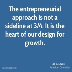 Joe E. Lewis  - The entrepreneurial approach is not a sideline at 3M. It is the heart of our design for growth.