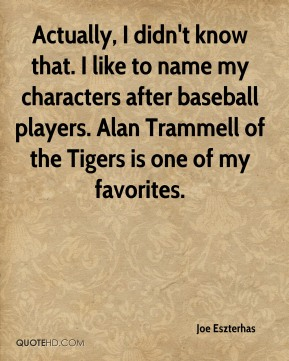 Joe Eszterhas  - Actually, I didn't know that. I like to name my characters after baseball players. Alan Trammell of the Tigers is one of my favorites.