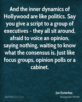 Joe Eszterhas - And the inner dynamics of Hollywood are like politics. Say you give a script to a group of executives - they all sit around, afraid to voice an opinion, saying nothing, waiting to know what the consensus is. Just like focus groups, opinion polls or a cabinet.
