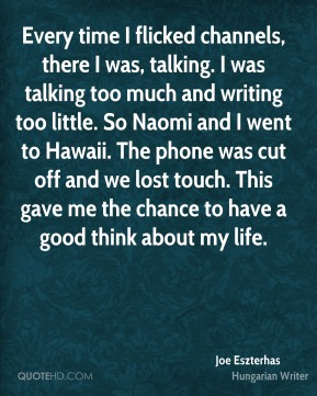 Joe Eszterhas - Every time I flicked channels, there I was, talking. I was talking too much and writing too little. So Naomi and I went to Hawaii. The phone was cut off and we lost touch. This gave me the chance to have a good think about my life.