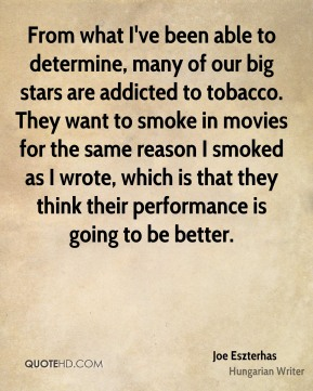 Joe Eszterhas - From what I've been able to determine, many of our big stars are addicted to tobacco. They want to smoke in movies for the same reason I smoked as I wrote, which is that they think their performance is going to be better.