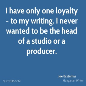 Joe Eszterhas - I have only one loyalty - to my writing. I never wanted to be the head of a studio or a producer.