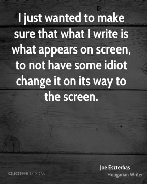 Joe Eszterhas - I just wanted to make sure that what I write is what appears on screen, to not have some idiot change it on its way to the screen.