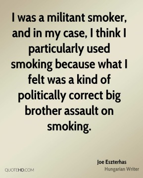 Joe Eszterhas - I was a militant smoker, and in my case, I think I particularly used smoking because what I felt was a kind of politically correct big brother assault on smoking.