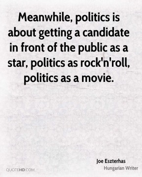 Joe Eszterhas - Meanwhile, politics is about getting a candidate in front of the public as a star, politics as rock'n'roll, politics as a movie.