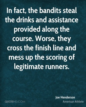 Joe Henderson - In fact, the bandits steal the drinks and assistance provided along the course. Worse, they cross the finish line and mess up the scoring of legitimate runners.