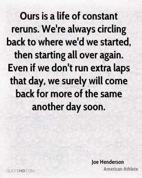 Ours is a life of constant reruns. We're always circling back to where we'd we started, then starting all over again. Even if we don't run extra laps that day, we surely will come back for more of the same another day soon.