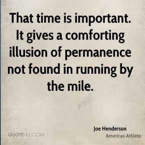 Joe Henderson - That time is important. It gives a comforting illusion of permanence not found in running by the mile.